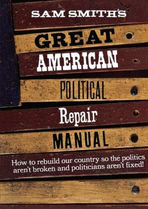 SAM SMITH'S GREAT AMERICAN POLITICAL REPAIR MANUAL