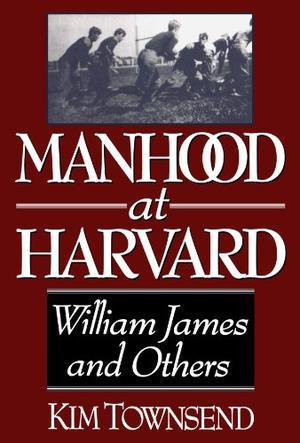 MANHOOD AT HARVARD: William James and Others