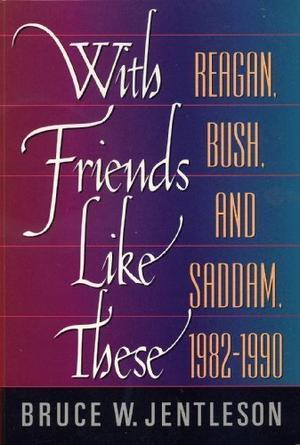 """WITH FRIENDS LIKE THESE: Reagan, Bush, and Saddam, 1982-1990"""