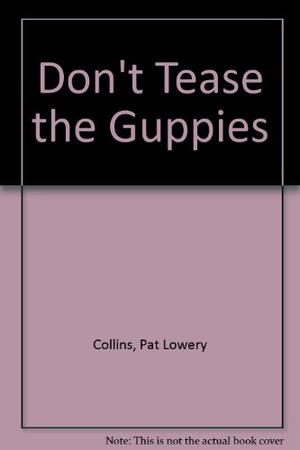 DON'T TEASE THE GUPPIES