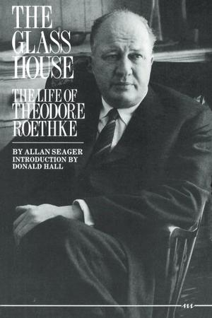 THE GLASS HOUSE: The Life of Theodore Roethke
