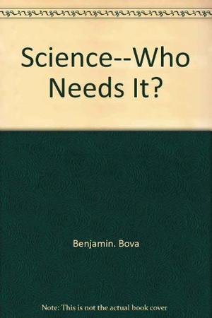 SCIENCE-WHO NEEDS IT?