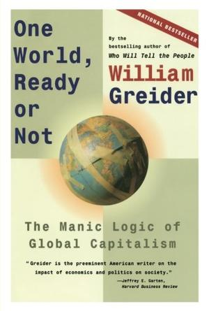 """""""ONE WORLD, READY OR NOT: The Manic Logic of Global Capitalism"""""""