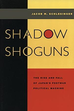 SHADOW SHOGUNS: The Rise and Fall of Japan's Postwar Political Machine