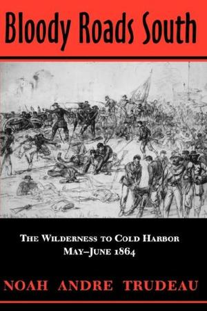 BLOODY ROADS SOUTH: The Wilderness to Cold Harbor, May-June, 1864