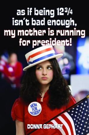 AS IF BEING 12¾ ISN'T BAD ENOUGH, MY MOTHER IS RUNNING FOR PRESIDENT!