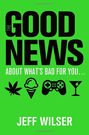 THE GOOD NEWS ABOUT WHAT'S BAD FOR YOU...THE BAD NEWS ABOUT WHAT'S GOOD FOR YOU