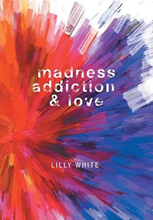 MADNESS, ADDICTION & LOVE