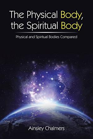 THE PHYSICAL BODY, THE SPIRITUAL BODY