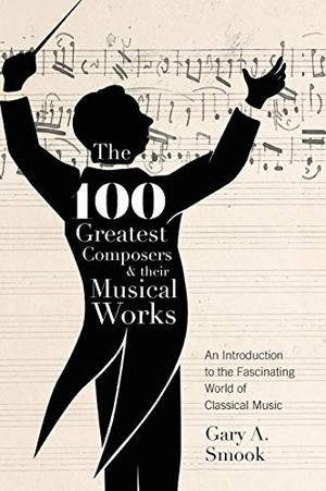 THE 100 GREATEST COMPOSERS & THEIR MUSICAL WORKS