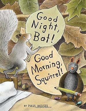 GOOD NIGHT, BAT! GOOD MORNING, SQUIRREL!