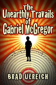 The Unearthly Travails of Gabriel McGregor by Brad Ulreich