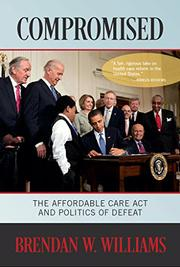 Compromised: The Affordable Care Act and Politics of Defeat by Brendan W. Williams