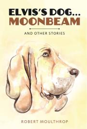 Elvis's Dog...Moonbeam and other stories by Robert Moulthrop