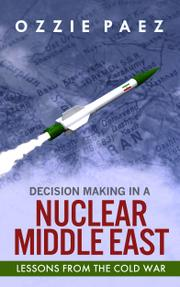 Decision Making in a Nuclear Middle East by Ozzie Paez