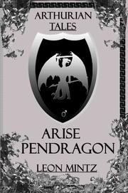 Arise Pendragon by Leon Mintz