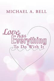 Love Has Everything To Do With It by Michael A. Bell