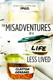 THE MISADVENTURES OF A LIFE LESS LIVED by Clayton D. Gerrard