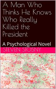 A MAN WHO THINKS HE KNOWS WHO REALLY KILLED THE PRESIDENT  by Steven Stosny
