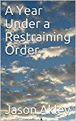 A YEAR UNDER A RESTRAINING ORDER by Jason Akley