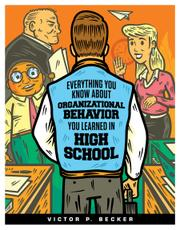EVERYTHING YOU KNOW ABOUT ORGANIZATIONAL BEHAVIOR YOU LEARNED IN HIGH SCHOOL by Victor P.  Becker