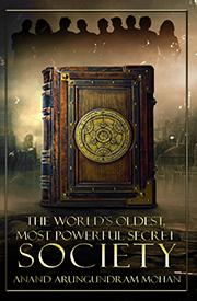 THE WORLD'S OLDEST, MOST POWERFUL SECRET SOCIETY by Anand Arungundram Mohan