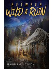 BETWEEN WILD AND RUIN by Jennifer G.  Edelson
