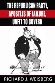 THE REPUBLICAN PARTY, APOSTLES OF FAILURE, UNFIT TO GOVERN by Richard J.  Weisberg