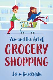 ZEN AND THE ART OF GROCERY SHOPPING by John Karolefski